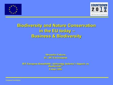 European Commission Biodiversity and Nature Conservation in the EU today – Business & Biodiversity Alexandra Vakrou, EC, DG Environment IEF European Roundtable.
