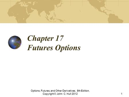 Chapter 17 Futures Options Options, Futures, and Other Derivatives, 8th Edition, Copyright © John C. Hull 20121.