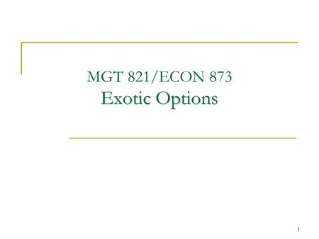 1 Exotic Options MGT 821/ECON 873 Exotic Options.