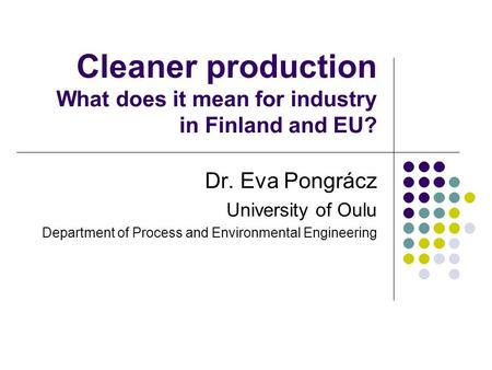 Cleaner production What does it mean for industry in Finland and EU? Dr. Eva Pongrácz University of Oulu Department of Process and Environmental Engineering.