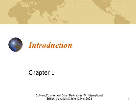 Introduction Chapter 1 Options, Futures, and Other Derivatives, 7th International Edition, Copyright © John C. Hull 20081.