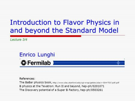 Introduction to Flavor Physics in and beyond the Standard Model Enrico Lunghi References: The BaBar physics book,