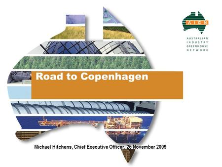 Road to Copenhagen Michael Hitchens, Chief Executive Officer, 25 November 2009.
