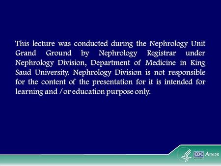 This lecture was conducted during the Nephrology Unit Grand Ground by Nephrology Registrar under Nephrology Division, Department of Medicine in King Saud.
