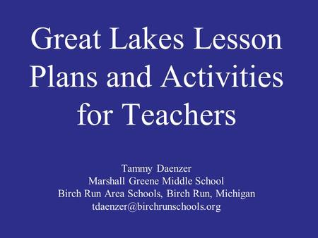 Great Lakes Lesson Plans and Activities for Teachers Tammy Daenzer Marshall Greene Middle School Birch Run Area Schools, Birch Run, Michigan