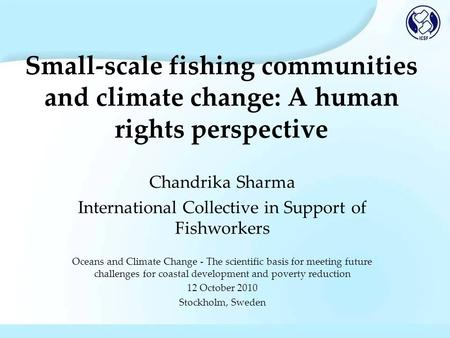 Small-scale fishing communities and climate change: A human rights perspective Chandrika Sharma International Collective in Support of Fishworkers Oceans.