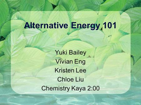 Alternative Energy 101 Yuki Bailey Vivian Eng Kristen Lee Chloe Liu Chemistry Kaya 2:00.