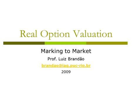 Real Option Valuation Marking to Market Prof. Luiz Brandão 2009.