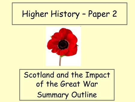 Higher History – Paper 2 Scotland and the Impact of the Great War Summary Outline.