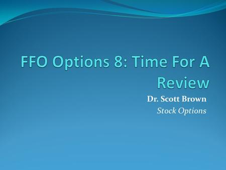 Dr. Scott Brown Stock Options. Review Let's review what we know about options. This is very important to reinforce your learning.