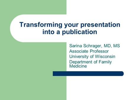 Transforming your presentation into a publication Sarina Schrager, MD, MS Associate Professor University of Wisconsin Department of Family Medicine.