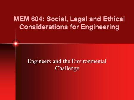 MEM 604: Social, Legal and Ethical Considerations for Engineering Engineers and the Environmental Challenge.