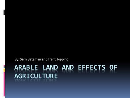 By: Sam Bateman and Trent Topping. Arable Land  Land that is suitable for agricultural production. Examples of unsuitable land are forests, mountains,