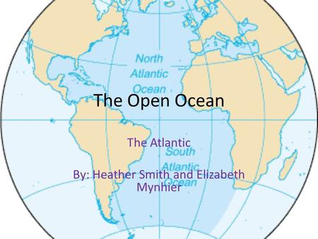 The Open Ocean The Atlantic By: Heather Smith and Elizabeth Mynhier.