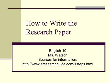 How to Write the Research Paper English 10 Ms. Watson Sources for information: