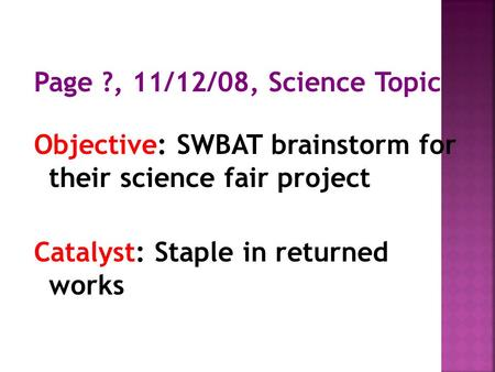Page ?, 11/12/08, Science Topic Objective: SWBAT brainstorm for their science fair project Catalyst: Staple in returned works.