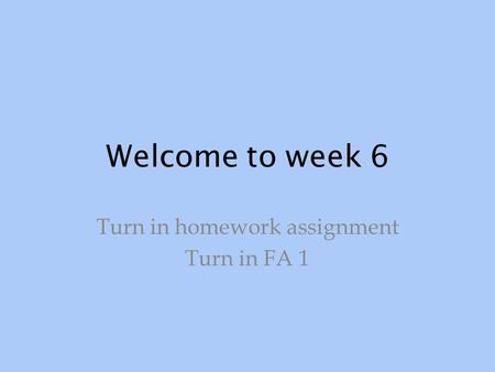 Welcome to week 6 Turn in homework assignment Turn in FA 1.