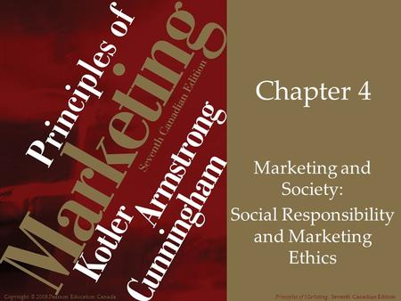 Copyright © 2008 Pearson Education CanadaPrinciples of Marketing, Seventh Canadian Edition Chapter 4 Marketing and Society: Social Responsibility and Marketing.