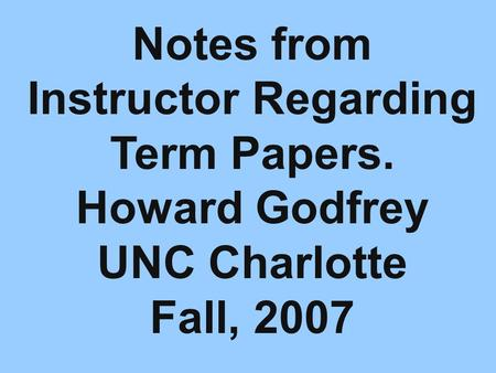 Notes from Instructor Regarding Term Papers. Howard Godfrey UNC Charlotte Fall, 2007.