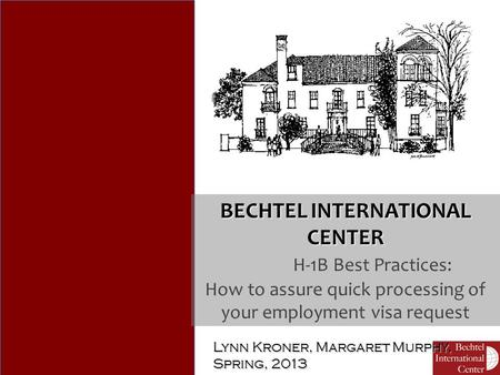 Lynn Kroner, Margaret Murphy, Spring, 2013 BECHTEL INTERNATIONAL CENTER H-1B Best Practices: How to assure quick processing of your employment visa request.