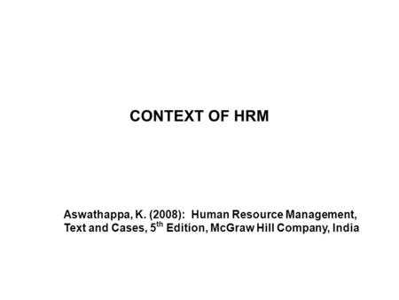 CONTEXT OF HRM Aswathappa, K. (2008): Human Resource Management, Text and Cases, 5th Edition, McGraw Hill Company, India.