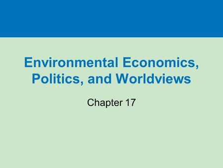 Environmental Economics, Politics, <strong>and</strong> Worldviews Chapter 17.