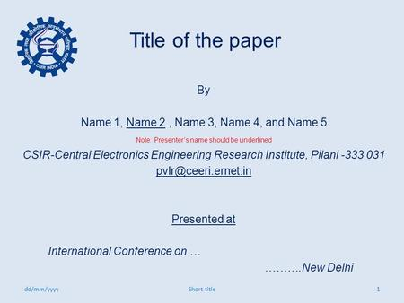 Title of the paper By Name 1, Name 2, Name 3, Name 4, and Name 5 Note: Presenter's name should be underlined CSIR-Central Electronics Engineering Research.