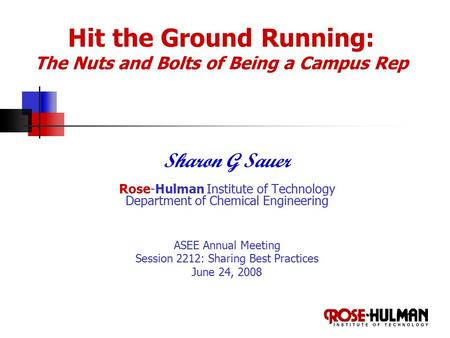 Hit the Ground Running: The Nuts and Bolts of Being a Campus Rep Sharon G Sauer Rose-Hulman Institute of Technology Department of Chemical Engineering.