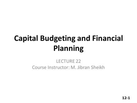 12-1 Capital Budgeting and Financial Planning LECTURE 22 Course Instructor: M. Jibran Sheikh.