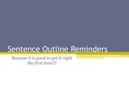 Sentence Outline Reminders Because it is good to get it right the first time!!!