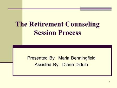 1 The Retirement Counseling Session Process Presented By: Maria Benningfield Assisted By: Diane Didulo.