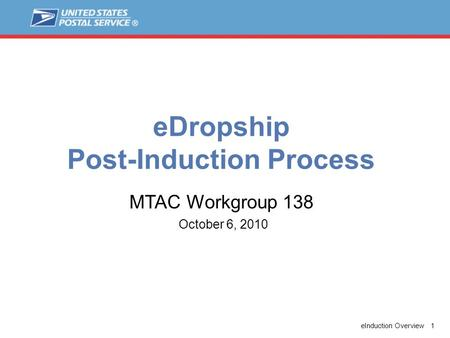 EInduction Overview 1 eDropship Post-Induction Process October 6, 2010 MTAC Workgroup 138.