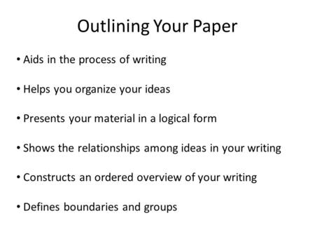Outlining Your Paper Aids in the process of writing Helps you organize your ideas Presents your material in a logical form Shows the relationships among.