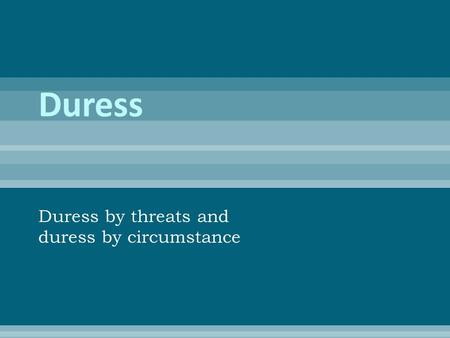 Duress by threats and duress by circumstance.  D is forced to perform the criminal act by someone else  Two types: Duress by threats and duress by circumstances.