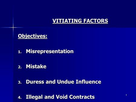 1 VITIATING FACTORS Objectives: 1. Misrepresentation 2. Mistake 3. Duress and Undue Influence 4. Illegal and Void Contracts.