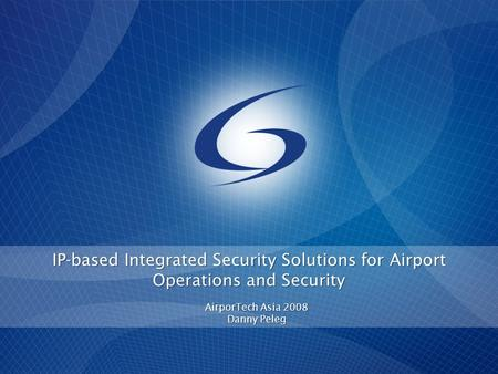 IP-based Integrated Security Solutions for Airport Operations and Security AirporTech Asia 2008 Danny Peleg.