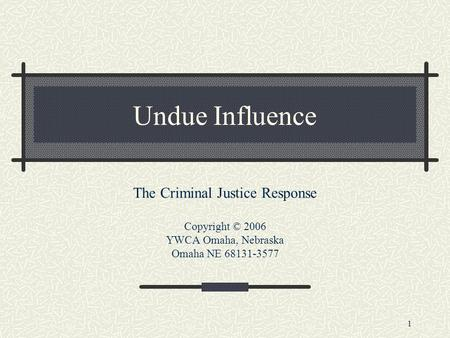 1 Undue Influence The Criminal Justice Response Copyright © 2006 YWCA Omaha, Nebraska Omaha NE 68131-3577.