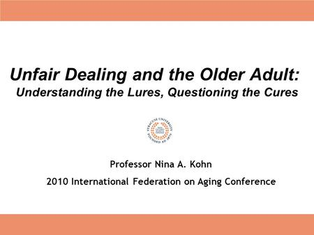Unfair Dealing and the Older Adult: Understanding the Lures, Questioning the Cures Professor Nina A. Kohn 2010 International Federation on Aging Conference.