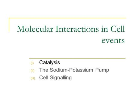 Molecular Interactions in Cell events (i) Catalysis (ii) The Sodium-Potassium Pump (iii) Cell Signalling.