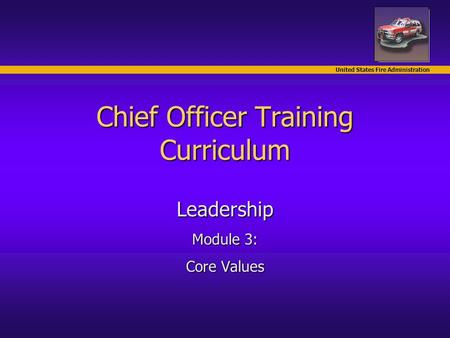 United States Fire Administration Chief Officer Training Curriculum Leadership Module 3: Core Values.