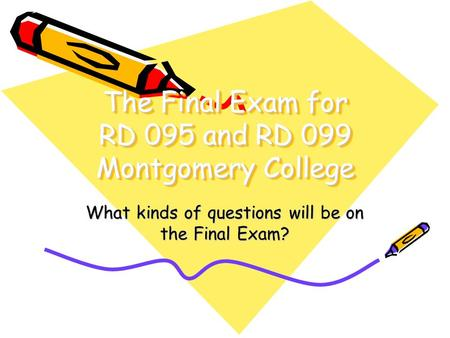 The Final Exam for RD 095 and RD 099 Montgomery College What kinds of questions will be on the Final Exam?