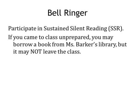 Bell Ringer Participate in Sustained Silent Reading (SSR). If you came to class unprepared, you may borrow a book from Ms. Barker's library, but it may.