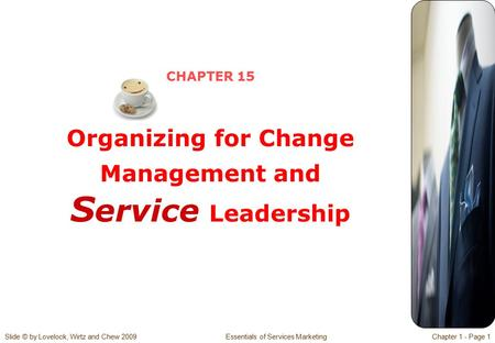 Slide © by Lovelock, Wirtz and Chew 2009 Essentials of Services MarketingChapter 1 - Page 1 CHAPTER 15 Organizing for Change Management and S ervice Leadership.