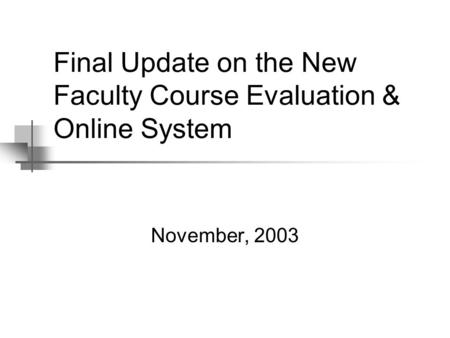 Final Update on the New Faculty Course Evaluation & Online System November, 2003.