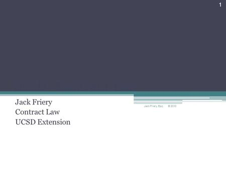 UCSD—Contract Law Jack Friery Contract Law UCSD Extension © 2010 Jack Friery, Esq. 1.