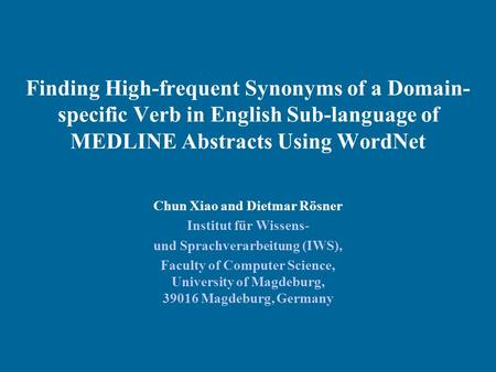 Finding High-frequent Synonyms of a Domain- specific Verb in English Sub-language of MEDLINE Abstracts Using WordNet Chun Xiao and Dietmar Rösner Institut.