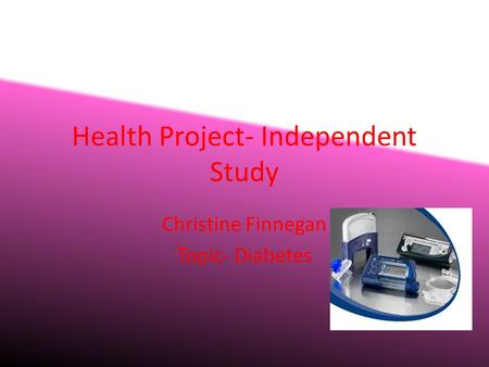 Health Project- Independent Study Christine Finnegan Topic- Diabetes.