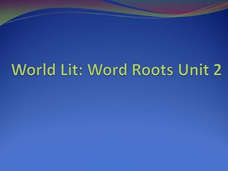 World Lit: Word Roots Unit 2