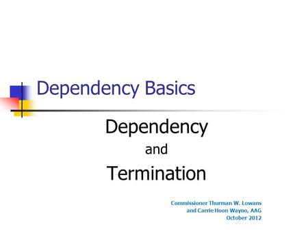 Dependency Basics Dependency and Termination Commissioner Thurman W. Lowans and Carrie Hoon Wayno, AAG October 2012.
