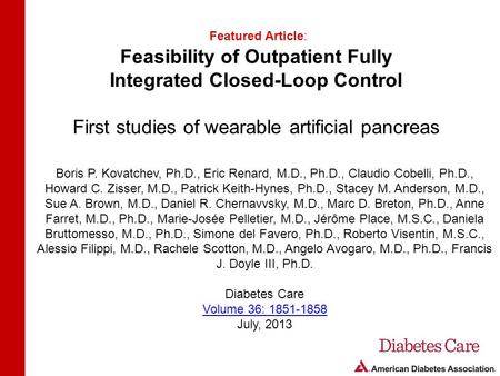 Feasibility of Outpatient Fully Integrated Closed-Loop Control First studies of wearable artificial pancreas Featured Article: Boris P. Kovatchev, Ph.D.,